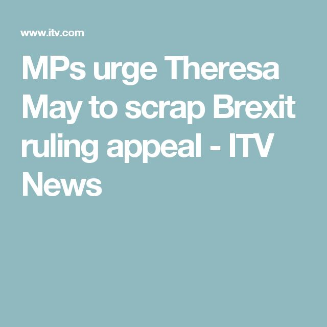 MPs urge Theresa May to scrap Brexit ruling appeal - ITV News