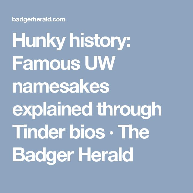 Hunky history: Famous UW namesakes explained through Tinder bios · The Badger Herald