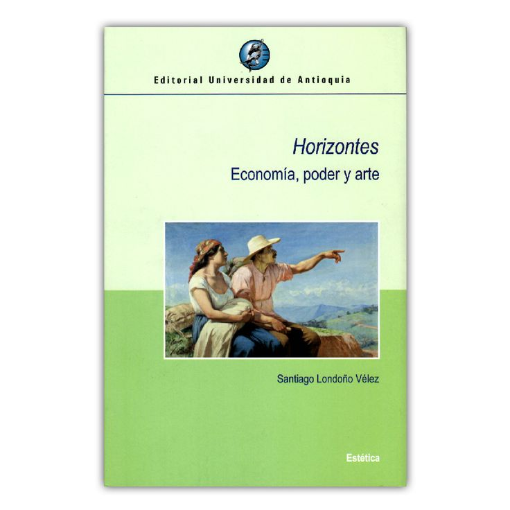 Horizontes. Economía, poder y arte – Santiago Londoño Vélez – Editorial Universidad de Antioquia www.librosyeditores.com Editores y distribuidores.