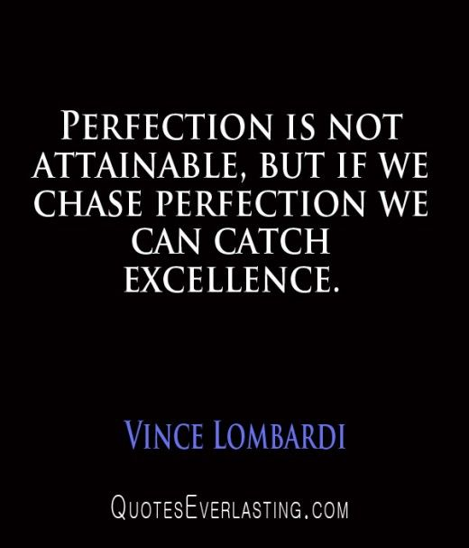 """""""Perfection is not attainable, but if we chase perfection, we can catch excellence."""" - Vince Lombardi"""