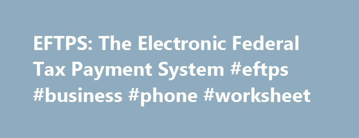 EFTPS: The Electronic Federal Tax Payment System #eftps #business #phone #worksheet http://south-carolina.remmont.com/eftps-the-electronic-federal-tax-payment-system-eftps-business-phone-worksheet/  # EFTPS: The Electronic Federal Tax Payment System The Easiest Way to Pay All Your Federal Taxes EFTPS® is a system for paying federal taxes electronically using the Internet, or by phone using the EFTPS® Voice Response System. EFTPS® is offered free by the U.S. Department of Treasury. Security…