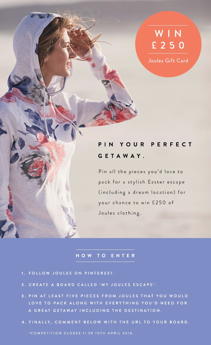 WIN £250/$250 OF JOULES... Pin your perfect Getaway Pin all the pieces you'd love to pack for a stylish Easter escape (including a dream location) for your chance to win £250 of Joules clothing How to Enter 1) Follow Joules on Pinterest 2) Create a board and name it 'My Joules Escape' 3) Pin at least five pieces from Joules that you would love to pack along with everything you'd need for a great getaway including the destination. 4) Finally, comment below with the url to your board