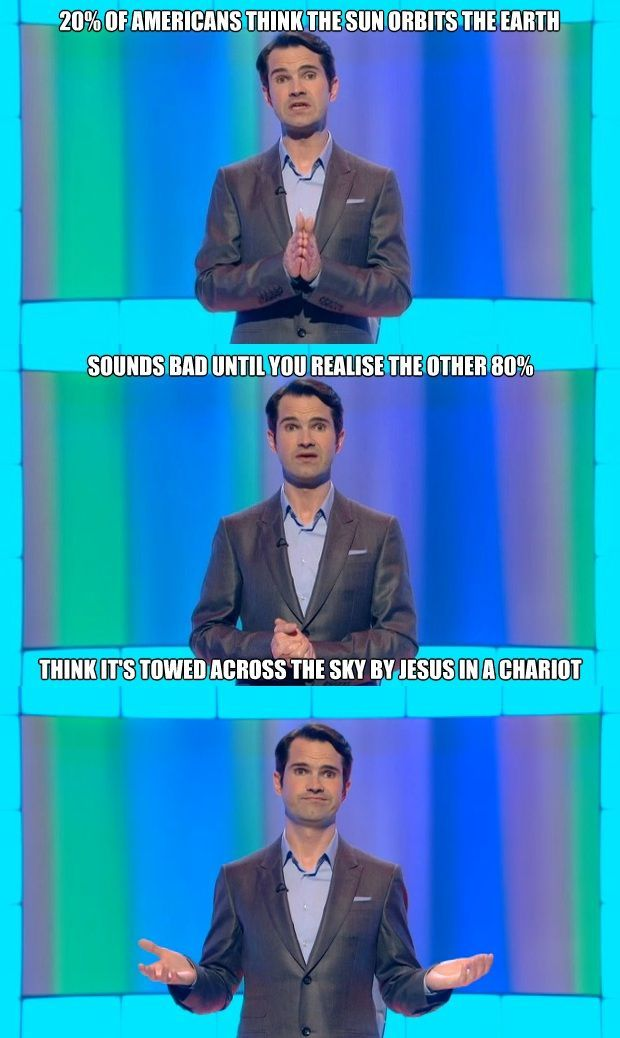 20 percent of Americans think the sun orbits the earth...Jimmy Carr, 8 out of 10 Cats