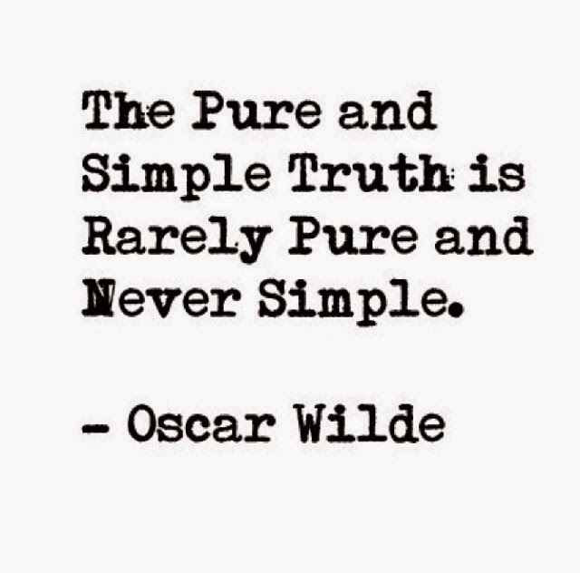 The pure and simple truth is rarely pure and simple.  ~ Oscar Wilde ~