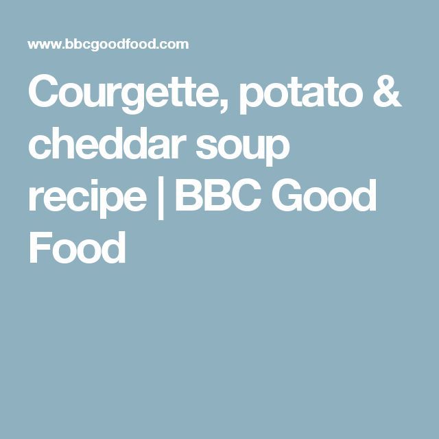Courgette, potato & cheddar soup recipe | BBC Good Food