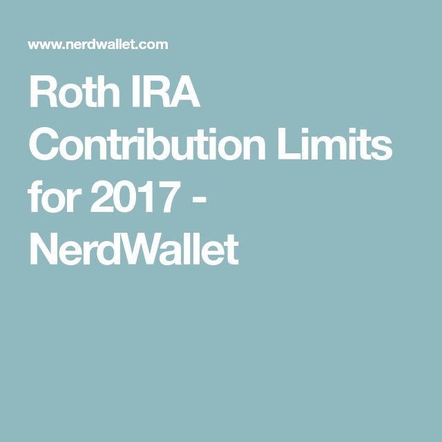 Roth IRA Contribution Limits for 2017 - NerdWallet