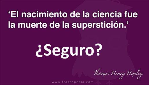 """... """"El nacimiento de la ciencia fue la muerte de la superstición"""". Thomas Henry Huxley."""