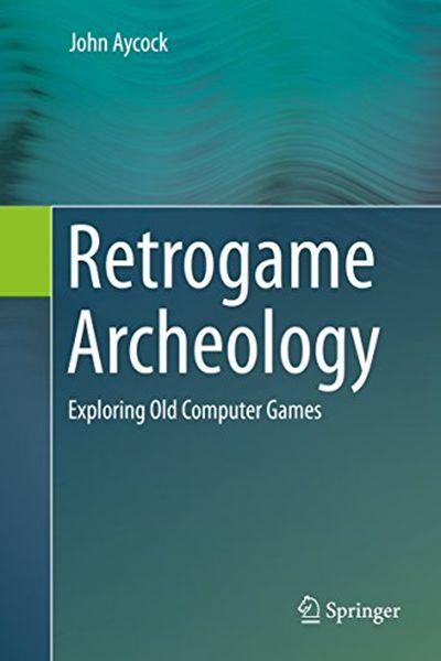 John Aycock – Retrogame Archeology: Exploring Old Computer Games
