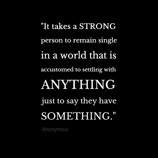 """""""It takes a strong person to remain single in a world that is accustomed to settling with anything just to say they have something."""" - Anonymous"""