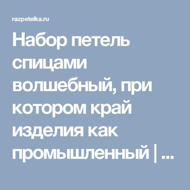 Набор петель спицами волшебный, при котором край изделия как промышленный | razpetelka.ru