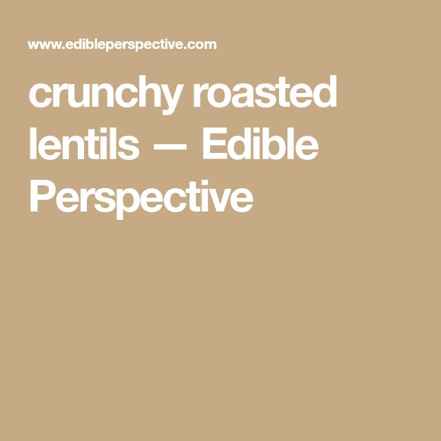 crunchy roasted lentils — Edible Perspective