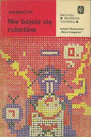Nie bójcie się robotów, Jan Barczyk, Nasza Księgarnia, 1984, http://www.antykwariat.nepo.pl/nie-bojcie-sie-robotow-jan-barczyk-p-14507.html
