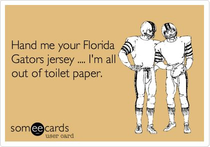 Hand me your Florida Gators jersey .... I'm all out of toilet paper.