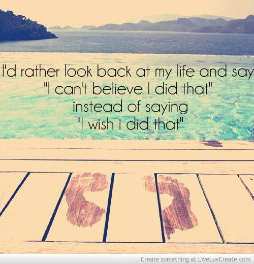 "I'd rather look back at my life and say, ""I can't believe I did that,"" instead of saying, ""I wish I did that.""Life Quotes, Life Motto, Graduation Quotes, Inspiration, Living Life, So True, Regret, Live Life, Quotes Life"