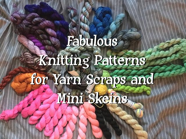 Fabulous Knitting Patterns for Yarn Scraps and Mini Skeins