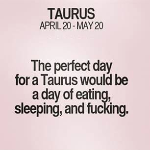 The perfect day for a Taurus would be a day of eating, sleeping, and fucking. Taurus | Taurus Quotes | Taurus Zodiac Signs