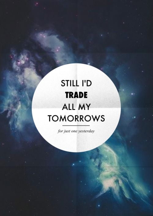 """Fall Out Boy- """"Just One Yesterday"""" Still, I'd trade all my tomorrows for just one yesterday."""