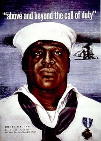 "American poster: Above and Beyond the Call of Duty. (At the start of the war, African Americans joining the Navy could only serve as messmen. Doris (""Dorie"") Miller was serving on board the U.S.S. West Virginia during the attack on Pearl Harbor. He had received no gunnery training, but during the attack he manned the weapon of a fallen gunman and succeeded in hitting Japanese planes. He was awarded the Navy Cross, but only after pressure from the black press."