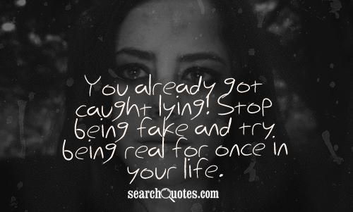You already got caught lying! Stop being fake and try being real for once in your life. - Unknown