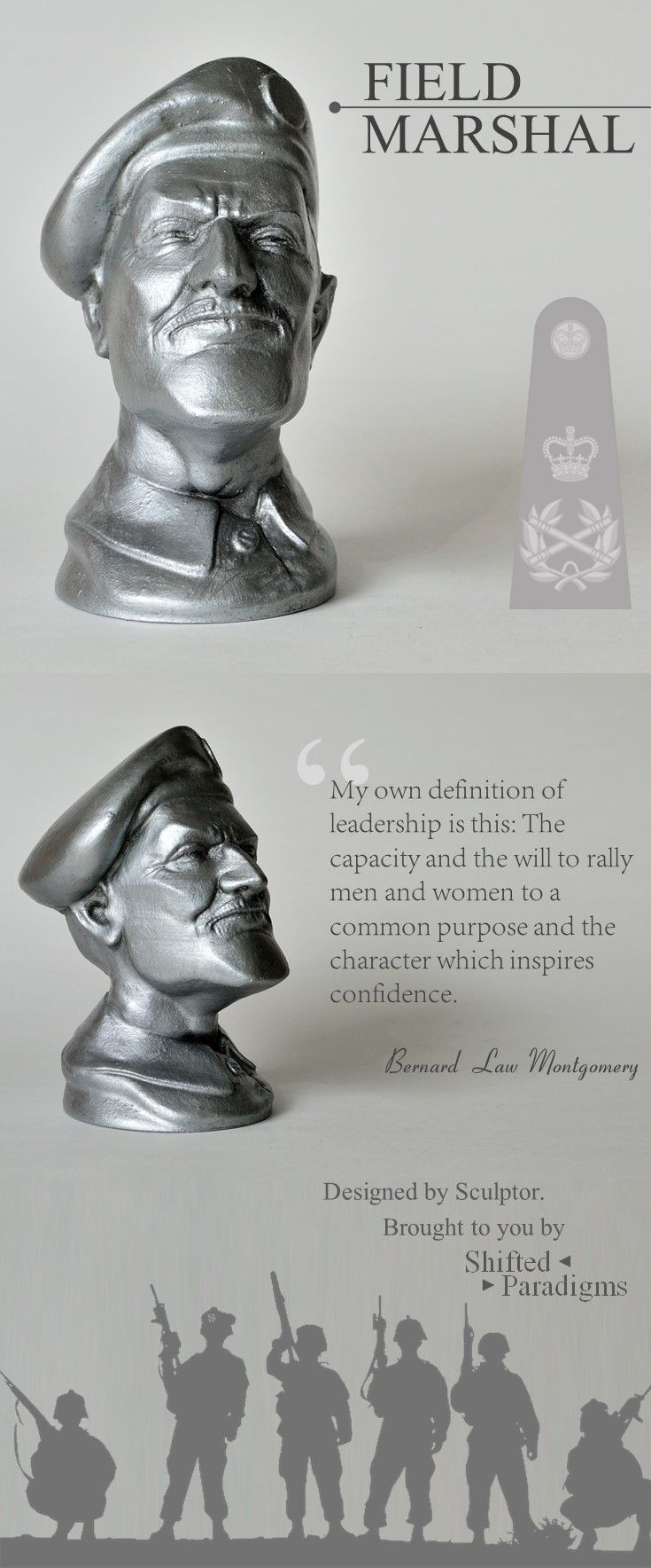 "Sculpture inspired by the legendary Field Marshal Bernard Law Montgomery, a senior British Army officer who fought in both the First World War and the Second World War.   Montgomery was not only an accomplished officer, but a great leader too. His wisdom still inspires aspiring leaders today, as Monty said: ""My own definition of leadership is this: The capacity and the will to rally men and women to a common purpose and the character which inspires confidence."""