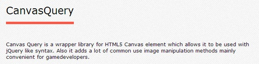 Canvas Query is a JavaScript wrapper library for the HTML5 canvas.  It provides a jQuery-like syntax for manipulating the canvas, with special emphasis on image manipulation methods, which will particularly suit game developers.