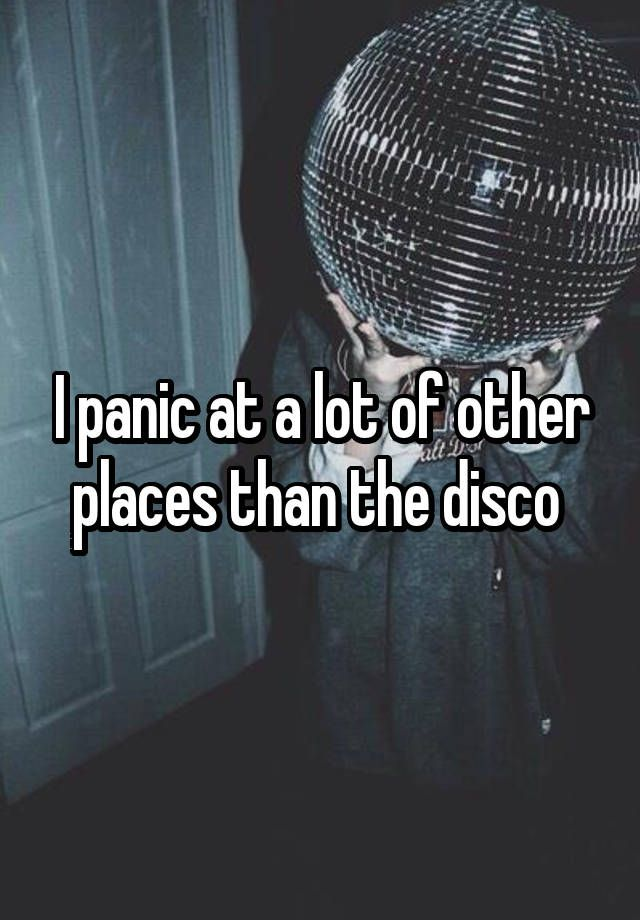 """I panic at a lot of other places than the disco """