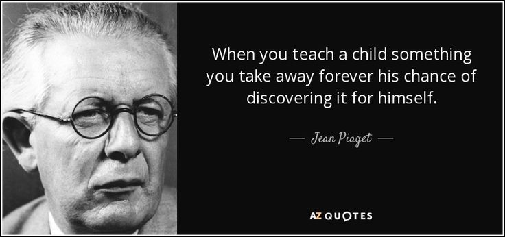 When you teach a child something you take away forever his chance of discovering it for himself. - Jean Piaget