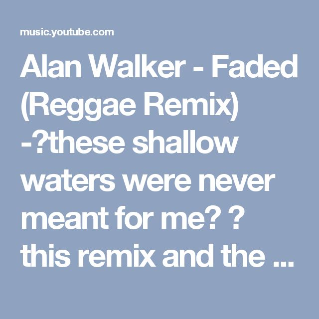 Alan Walker - Faded (Reggae Remix) -🎶these shallow waters were never meant for me🎶 💟 this remix and the original version!♠
