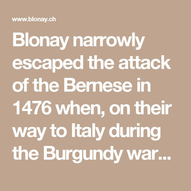 Blonay narrowly escaped the attack of the Bernese in 1476 when, on their way to Italy during the Burgundy wars, they were setting fire to the nearby Châtelard, marauding La Tour-de-Peilz and threatening the castle owner residing at the time.