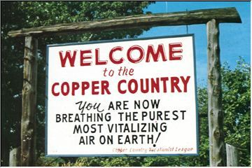 Michigan Copper Country.  Every summer my folks and I would travel to Houghton in Michigan's Upper Peninsula to visit my big brother and his family.  And each year, when we'd reach this sign near L'Anse, I would take as deep a breath as I could...and feel completely refreshed and more alive.  Signs don't lie, afterall.