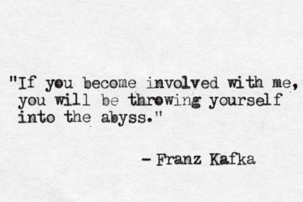If you become involved with me you will be throwing yourself into the abyss. - Franz Kafka