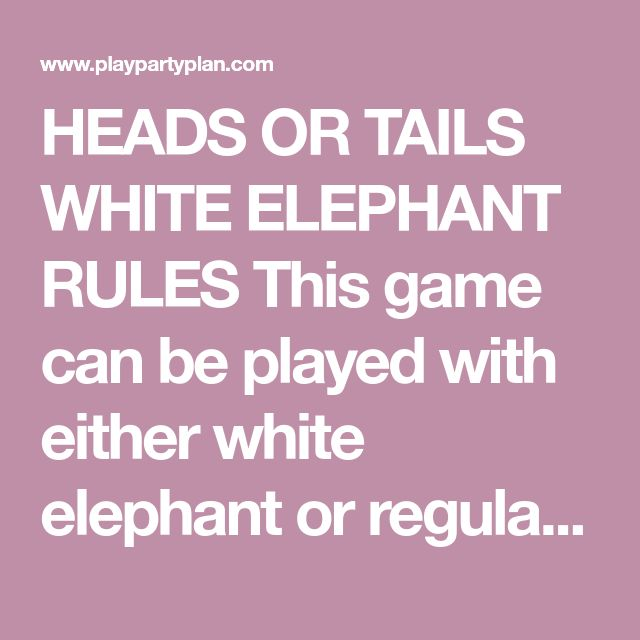 HEADS OR TAILS WHITE ELEPHANT RULES This game can be played with either white elephant or regular gifts – it's totally up to you! Everyone brings a wrapped gift within a certain price range. Set the range when you invite everyone over. Make sure to have at least one or two extra gifts in case someone totally forgets or someone brings a friend who didn't get the bring a gift memo. Write down a number for each person who is playing then put the numbers into a hat or a bowl. Let everyone pick…