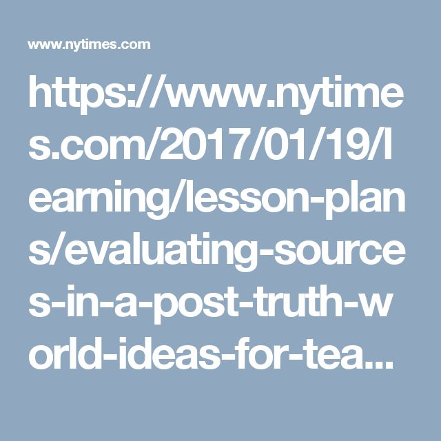 https://www.nytimes.com/2017/01/19/learning/lesson-plans/evaluating-sources-in-a-post-truth-world-ideas-for-teaching-and-learning-about-fake-news.html?mwrsm=Facebook&_r=0