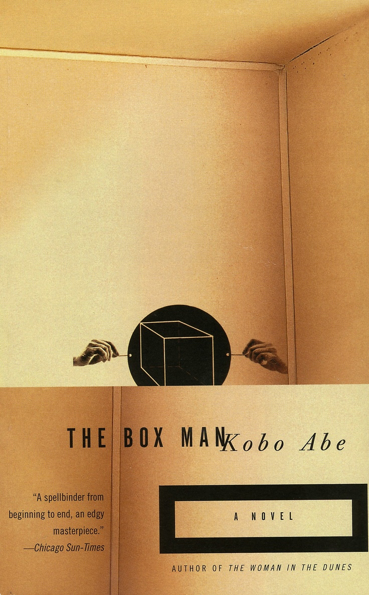 THE BOXMAN by Kobo Abe -In this eerie and evocative masterpiece, the nameless protagonist gives up his identity and the trappings of a normal life to live in a large cardboard box he wears over his head. Wandering the streets of Tokyo and scribbling madly on the interior walls of his box, he describes the world outside as he sees or perhaps imagines it. The Box Man is a marvel of sheer originality and a bizarrely fascinating fable about the very nature of identity.