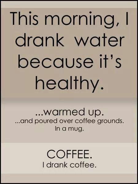 This morning, I drank water because it's healthy...warmed up...and poured over coffee grounds, in a mug. COFFEE. I drank coffee.