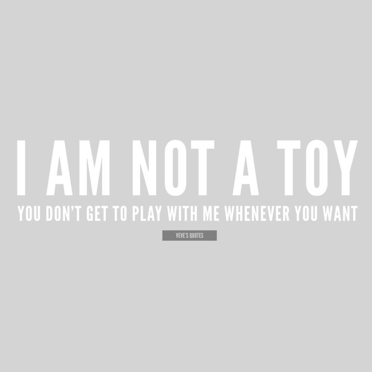 I am not a toy. You don't get to play with me whenever you want. #players #user #quotes #lovequotes