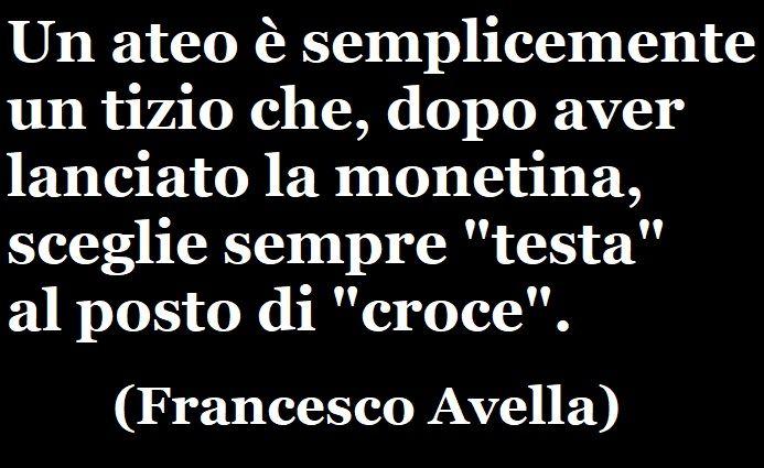 """«Un ateo è semplicemente un tizio che, dopo aver lanciato la monetina, sceglie sempre """"testa"""" al posto di """"croce"""".» (Francesco Avella) #francescoavella #scrittoreateo #atheistwriter #atheism #ateismo"""