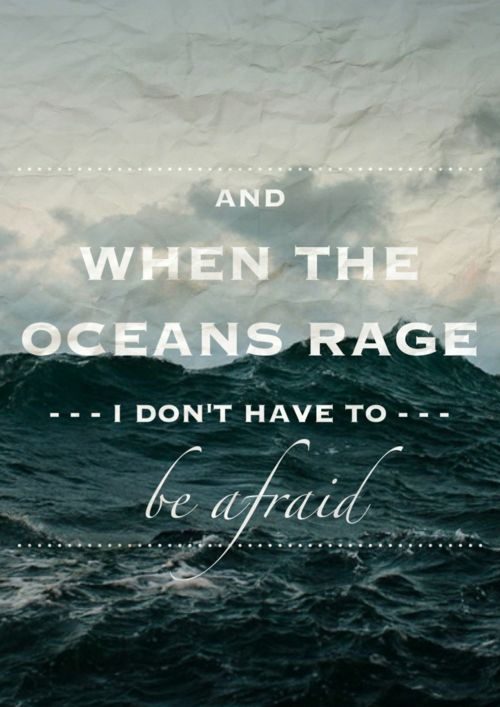And when the oceans rage ... because I know the One who calms the storm