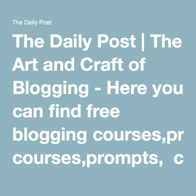 The Daily Post   The Art and Craft of Blogging - Here you can find free blogging courses,prompts, challenges, tips and more