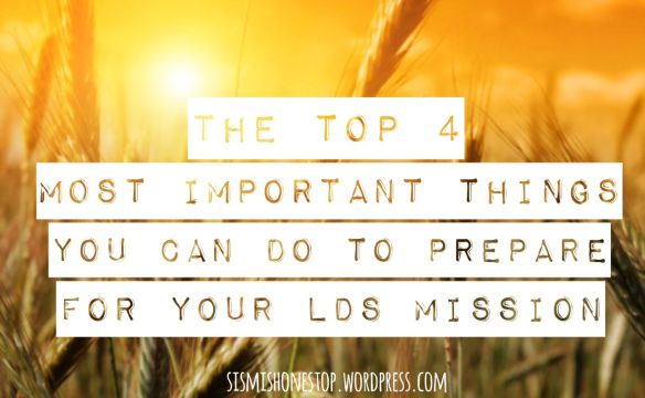 New Post!! The Top 4 Most Important Things You Can do to Prepare for Your LDS Mission. lds mission, missionaries, sister missionary. sismishonestop.wordpress.com