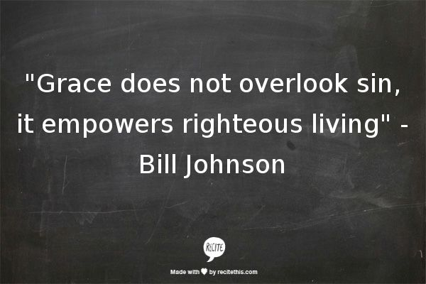 """""""Grace does not overlook sin, it empowers righteous living""""   -Bill Johnson"""