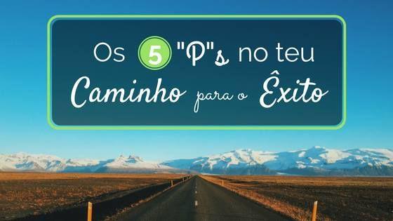 """Os 5 """"P""""s no teu Caminho para o Êxito"""