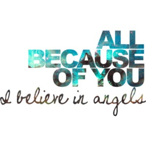 All because of you I believe in angels...