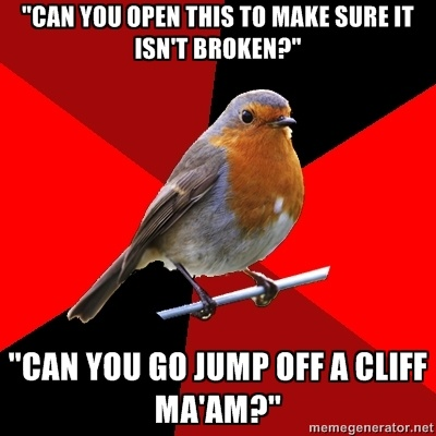 """""""can you open this to make sure it isn't broken?"""" """"can you go jump off a cliff ma'am?"""" - Retail Robin 