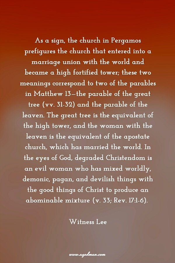 As a sign, the church in Pergamos prefigures the church that entered into a marriage union with the world and became a high fortified tower; these two meanings correspond to two of the parables in Matthew 13—the parable of the great tree (vv. 31-32) and the parable of the leaven. The great tree is the equivalent of the high tower, and the woman with the leaven is the equivalent of the apostate church, which has married the world..... More at www.agodman.com