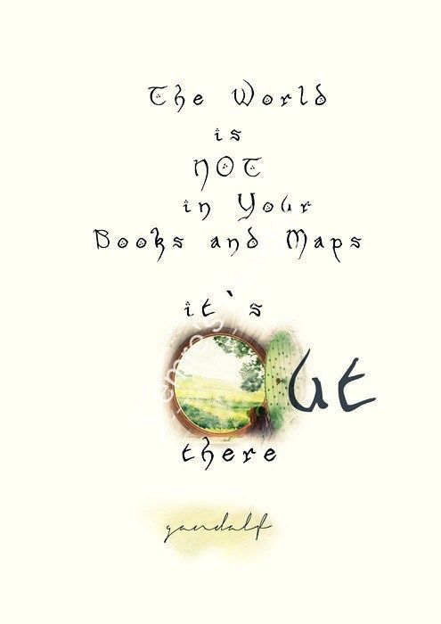 The world isn't in your books and maps; It's out there ~ Gandalf
