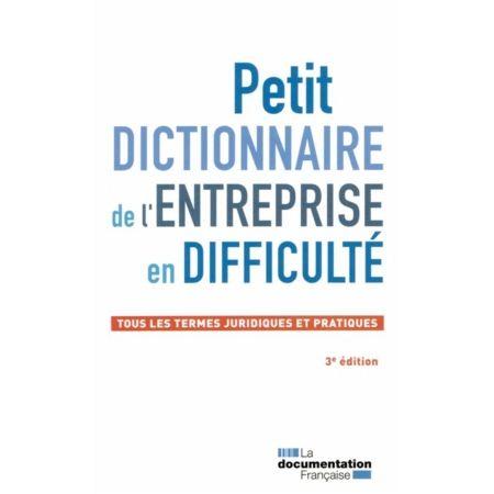 PETIT DICTIONNAIRE DE L'ENTREPRISE EN DIFFICULTÉ : TOUS LES TERMES JURIDIQUES ET PRATIQUES. Ce dictionnaire, rédigé par une équipe de professionnels réunis au sein de l'Institut français des praticiens des procédures collectives (IFPPC), propose 200 définitions qui couvrent l'ensemble de la prévention et du traitement de l'entreprise en difficulté. Cote : DIC/FRA/4