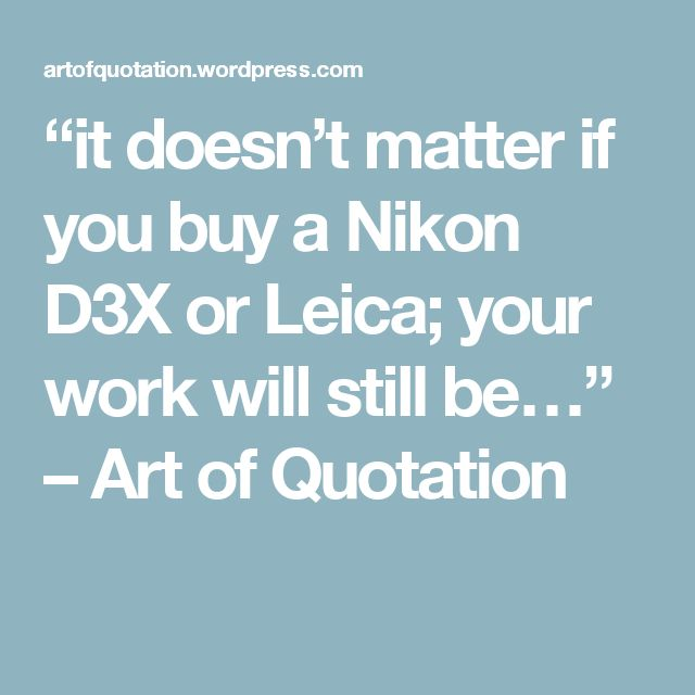 """""""it doesn't matter if you buy a Nikon D3X or Leica;  your work will still be…"""" – Art of  Quotation"""
