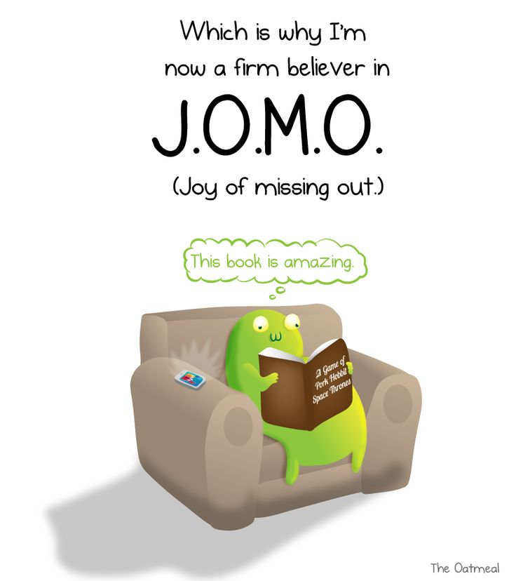 Some people suffer from Fear of Missing Out (F.O.M.O.) Which is why I'm now a firm believer in J.O.M.O.