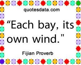 Each bay, its own wind. - Popular Fijian Proverbs